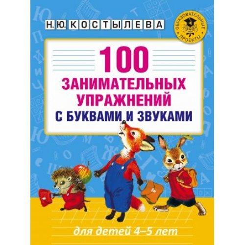 100 занимательных упражнений с буквами и звуками для детей 4-5лет. Костылева Н.Ю.