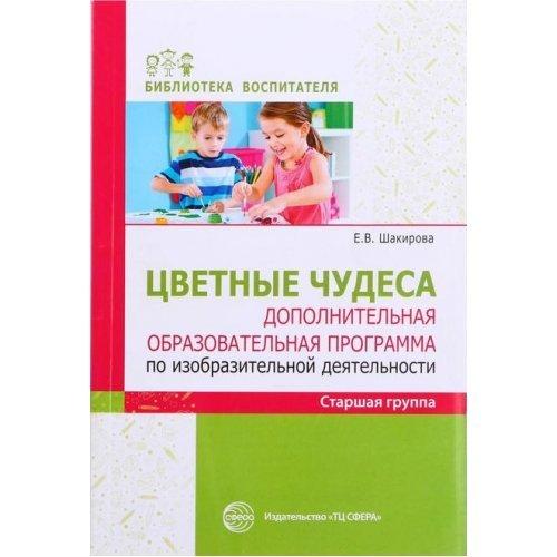 Библиотека воспитателя. Цветные чудеса. Дополнительная образовательная программа по избразительной деятельности старшая группа. Шакирова Е.В.