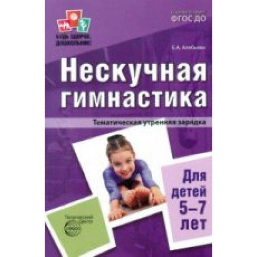 Будь здоров дошкольник. Нескучная гимнастика для детей 5-7лет. Алябьева Е.А.
