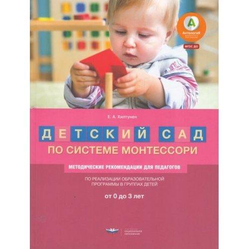 Детский сад по системе Монтессори. Методические рекомендации для педагогов.От 0 до 3лет. Хилтунен Е. А.