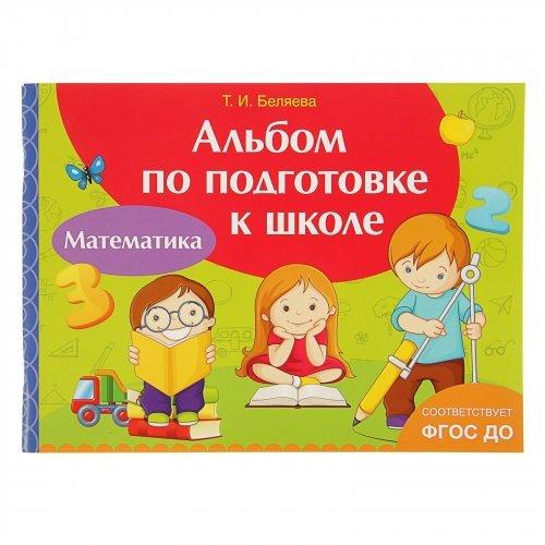 Альбом по подготовке к школе. Математика. Беляева Т. И.
