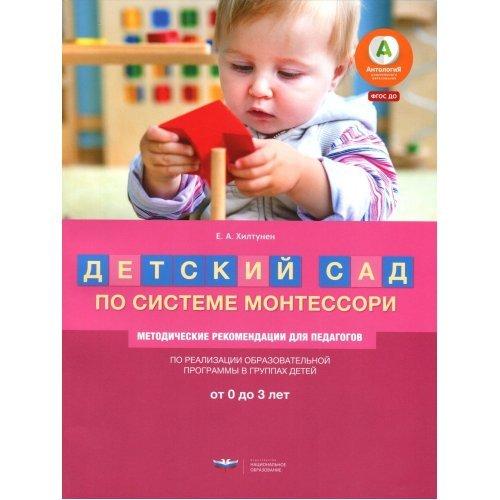 Детский сад по системе Монтессори. Методические рекомендации для педагогов. От 3 до 8 лет. Хилтунен Е. А.